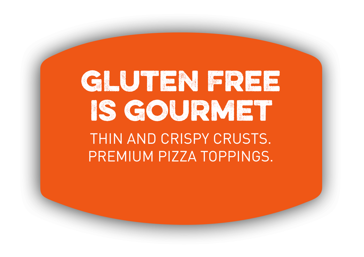 GLUTEN FREE IS GOURMET. Thin and crispy crusts. Premium pizza toppings.